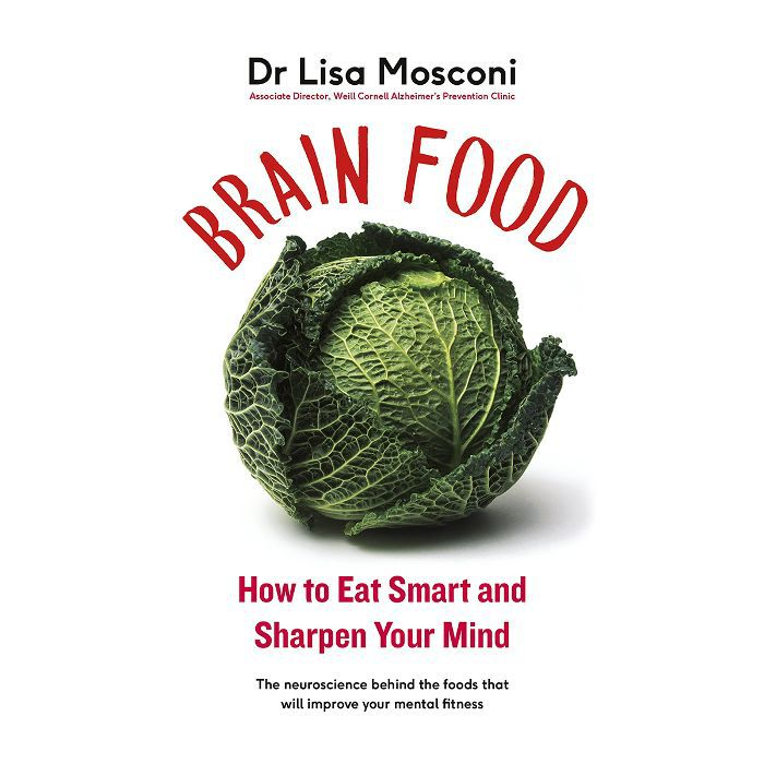 foods for health: Dr Lisa Mosconi Brain Food: How to Eat Smart and Sharpen Your Mind