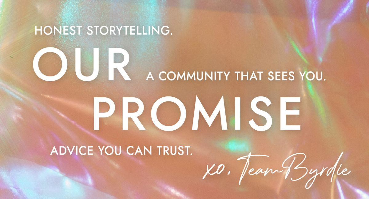 Our promise: Honest storytelling. A community that sees you. Beauty that you can trust. XO, Team Byrdie